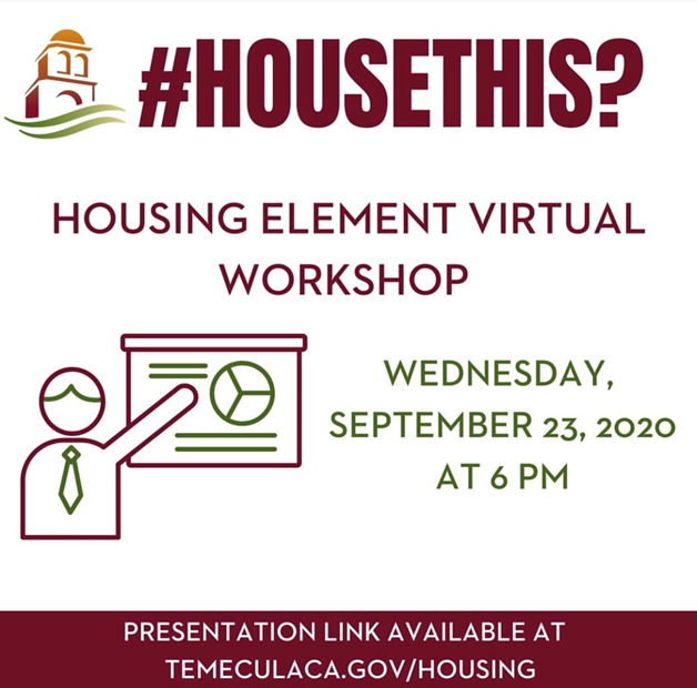 The Housing Element Workshop is available online at TemeculaCA.gov/housing on 09/23/2020 at 6 p.m.